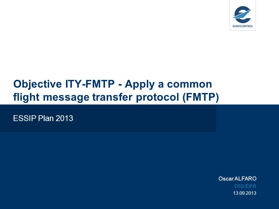 Objective ITY-FMTP - Apply a common flight message transfer protocol (FMTP) ESSIP Plan 2013 Oscar ALFARO DSS/EIPR 13.09.2013