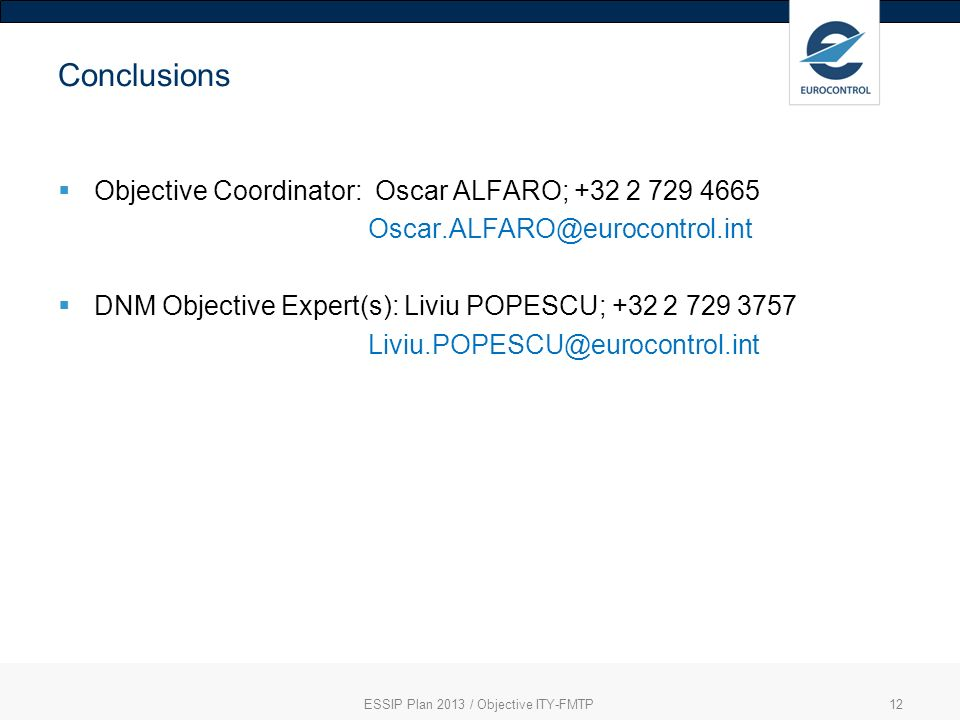 ESSIP Plan 2013 / Objective ITY-FMTP12 Conclusions Objective Coordinator: Oscar ALFARO; +32 2 729 4665 Oscar.ALFARO@eurocontrol.int DNM Objective Expert(s): Liviu POPESCU; +32 2 729 3757 Liviu.POPESCU@eurocontrol.int