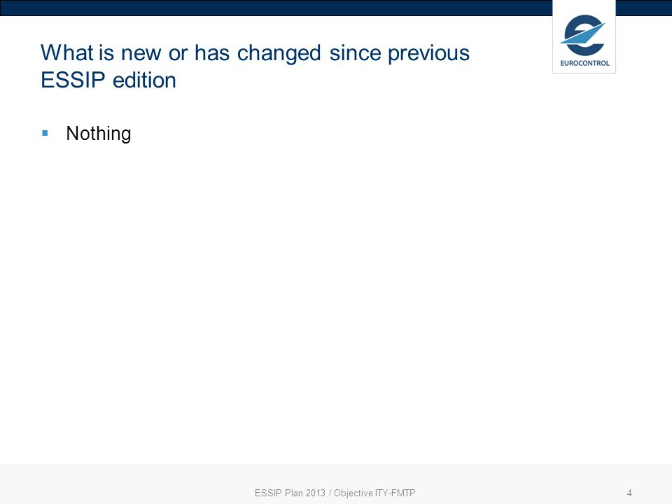 ESSIP Plan 2013 / Objective ITY-FMTP4 What is new or has changed since previous ESSIP edition Nothing