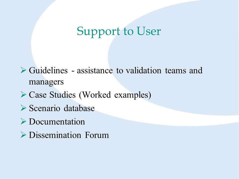 Support to User Guidelines - assistance to validation teams and managers Case Studies (Worked examples) Scenario database Documentation Dissemination Forum