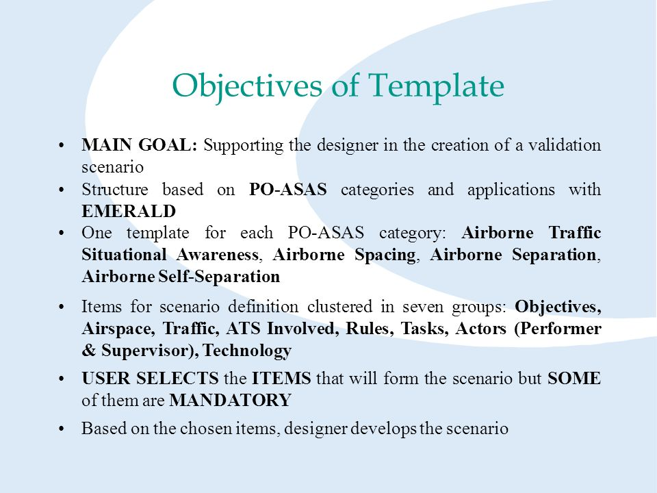 MAIN GOAL: Supporting the designer in the creation of a validation scenario Objectives of Template Structure based on PO-ASAS categories and applications with EMERALD One template for each PO-ASAS category: Airborne Traffic Situational Awareness, Airborne Spacing, Airborne Separation, Airborne Self-Separation Items for scenario definition clustered in seven groups: Objectives, Airspace, Traffic, ATS Involved, Rules, Tasks, Actors (Performer & Supervisor), Technology USER SELECTS the ITEMS that will form the scenario but SOME of them are MANDATORY Based on the chosen items, designer develops the scenario