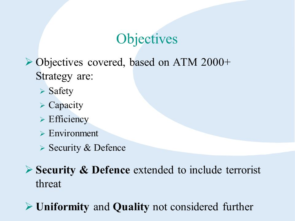 Objectives Objectives covered, based on ATM 2000+ Strategy are: Safety Capacity Efficiency Environment Security & Defence Security & Defence extended to include terrorist threat Uniformity and Quality not considered further