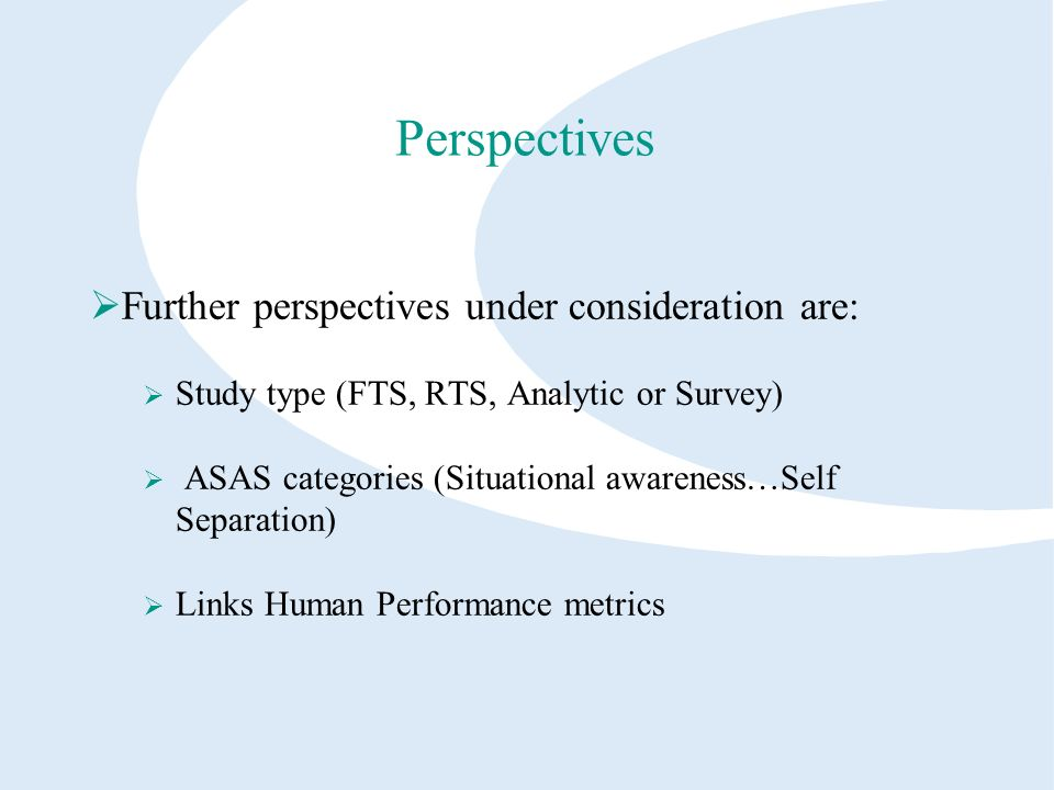 Perspectives Further perspectives under consideration are: Study type (FTS, RTS, Analytic or Survey) ASAS categories (Situational awareness…Self Separation) Links Human Performance metrics