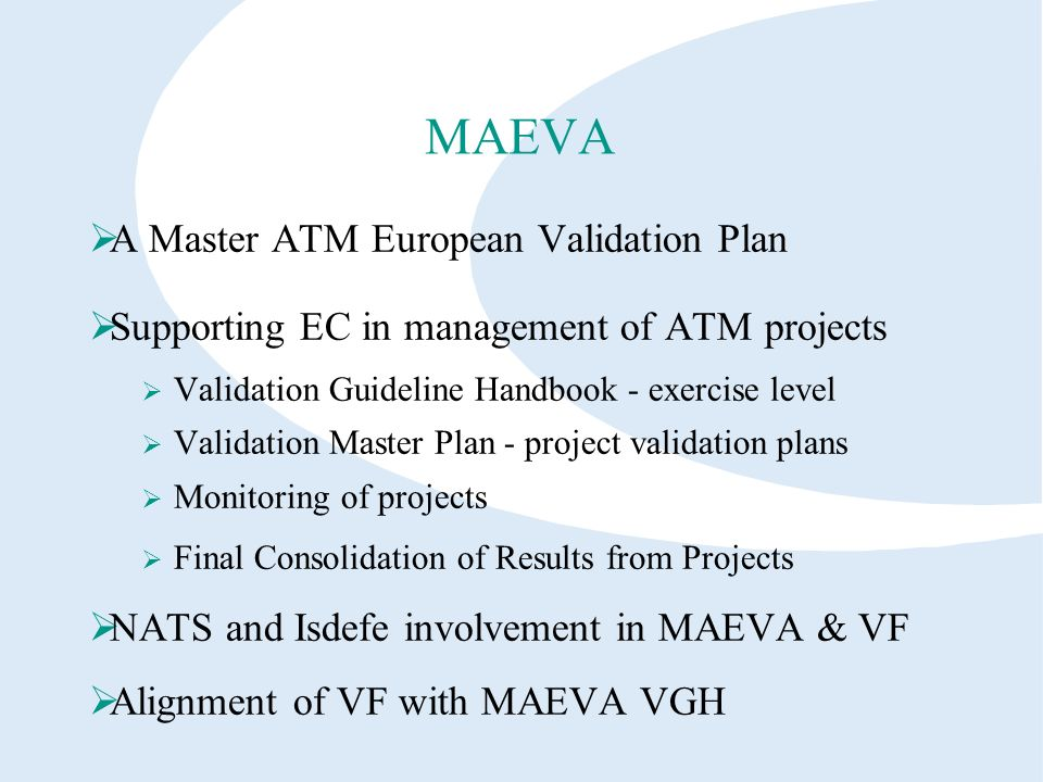 MAEVA A Master ATM European Validation Plan Supporting EC in management of ATM projects Validation Guideline Handbook - exercise level Validation Master Plan - project validation plans Monitoring of projects Final Consolidation of Results from Projects NATS and Isdefe involvement in MAEVA & VF Alignment of VF with MAEVA VGH