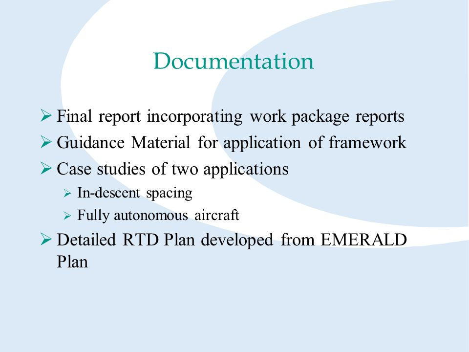 Documentation Final report incorporating work package reports Guidance Material for application of framework Case studies of two applications In-descent spacing Fully autonomous aircraft Detailed RTD Plan developed from EMERALD Plan