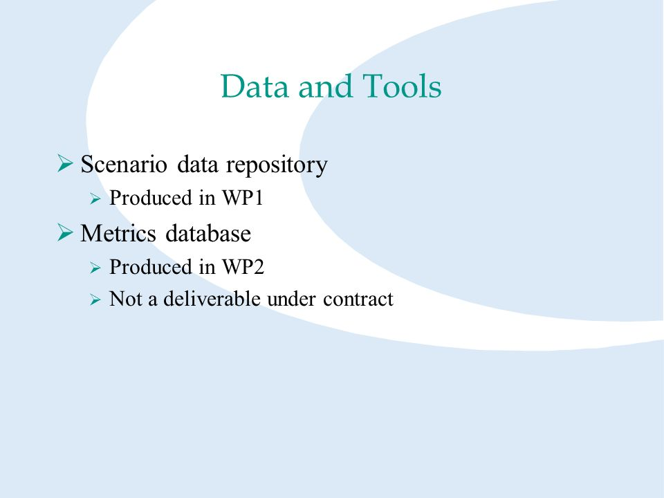 Data and Tools Scenario data repository Produced in WP1 Metrics database Produced in WP2 Not a deliverable under contract