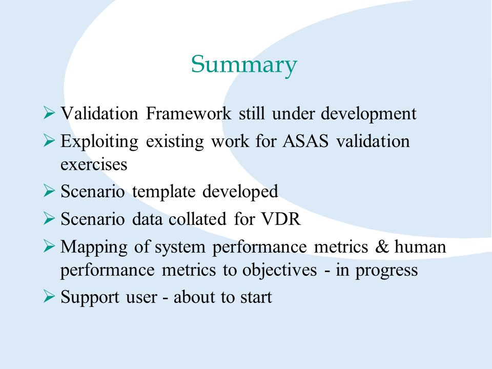 Summary Validation Framework still under development Exploiting existing work for ASAS validation exercises Scenario template developed Scenario data collated for VDR Mapping of system performance metrics & human performance metrics to objectives - in progress Support user - about to start