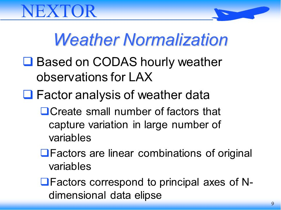 9 Weather Normalization Based on CODAS hourly weather observations for LAX Factor analysis of weather data Create small number of factors that capture variation in large number of variables Factors are linear combinations of original variables Factors correspond to principal axes of N- dimensional data elipse