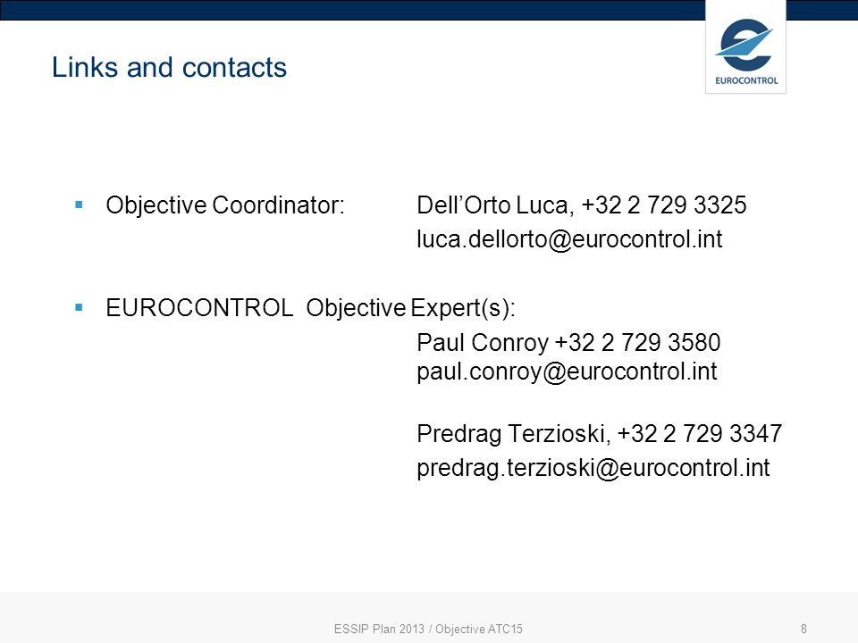 8 Links and contacts Objective Coordinator: DellOrto Luca, +32 2 729 3325 luca.dellorto@eurocontrol.int EUROCONTROL Objective Expert(s): Paul Conroy +32 2 729 3580 paul.conroy@eurocontrol.int Predrag Terzioski, +32 2 729 3347 predrag.terzioski@eurocontrol.int ESSIP Plan 2013 / Objective ATC15