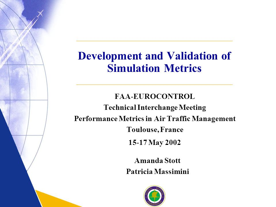 Development and Validation of Simulation Metrics FAA-EUROCONTROL Technical Interchange Meeting Performance Metrics in Air Traffic Management Toulouse, France May 2002 Amanda Stott Patricia Massimini