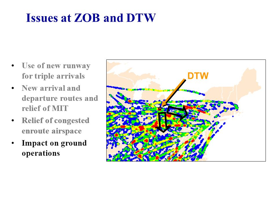 DTW Issues at ZOB and DTW Use of new runway for triple arrivals New arrival and departure routes and relief of MIT Relief of congested enroute airspace Use of new runway for triple arrivals New arrival and departure routes and relief of MIT Relief of congested enroute airspace Impact on ground operations