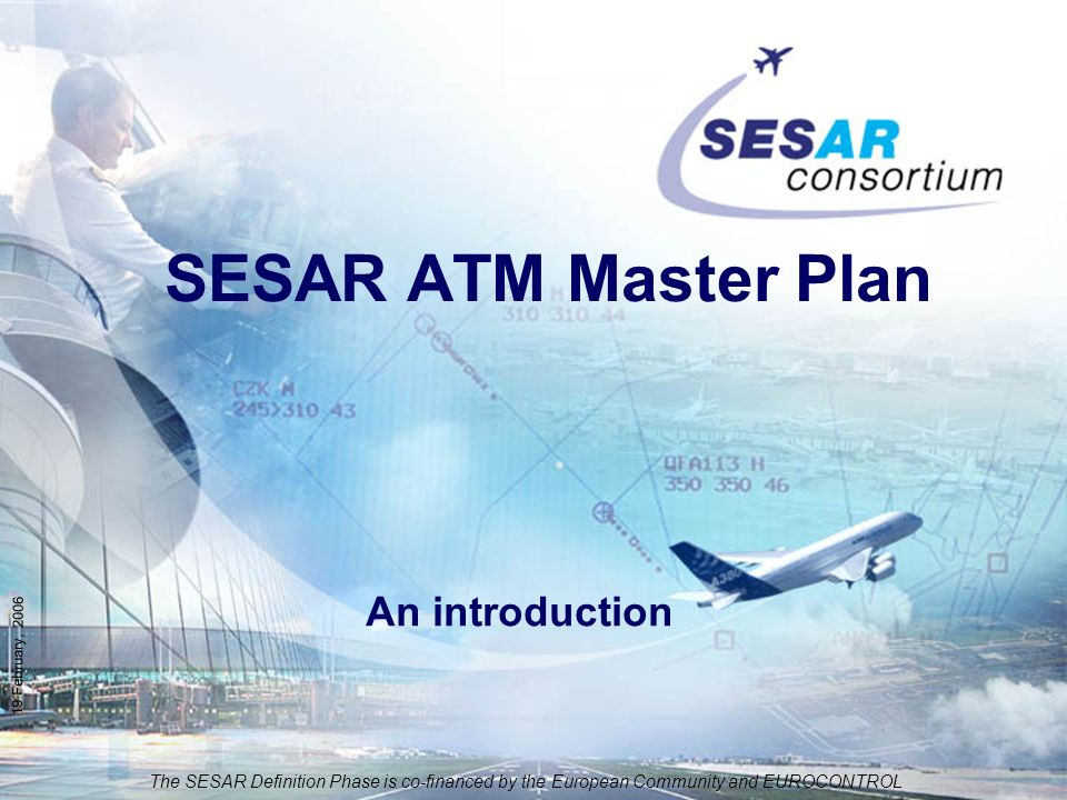 The SESAR Definition Phase is co-financed by the European Community and EUROCONTROL 19 February, 2006 SESAR ATM Master Plan An introduction