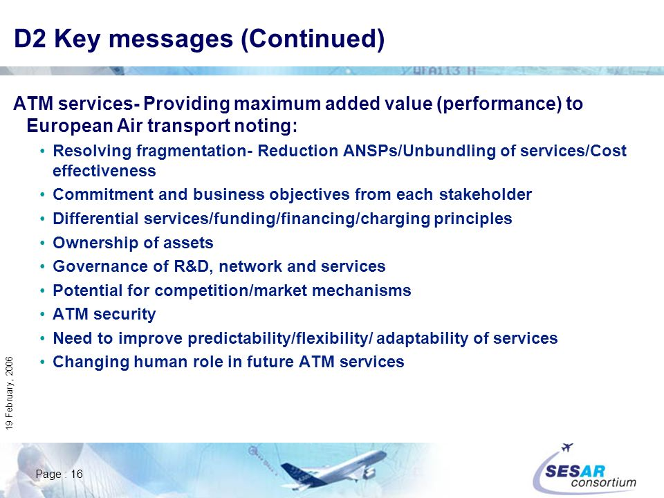 Page : 16 19 February, 2006 D2 Key messages (Continued) ATM services- Providing maximum added value (performance) to European Air transport noting: Re