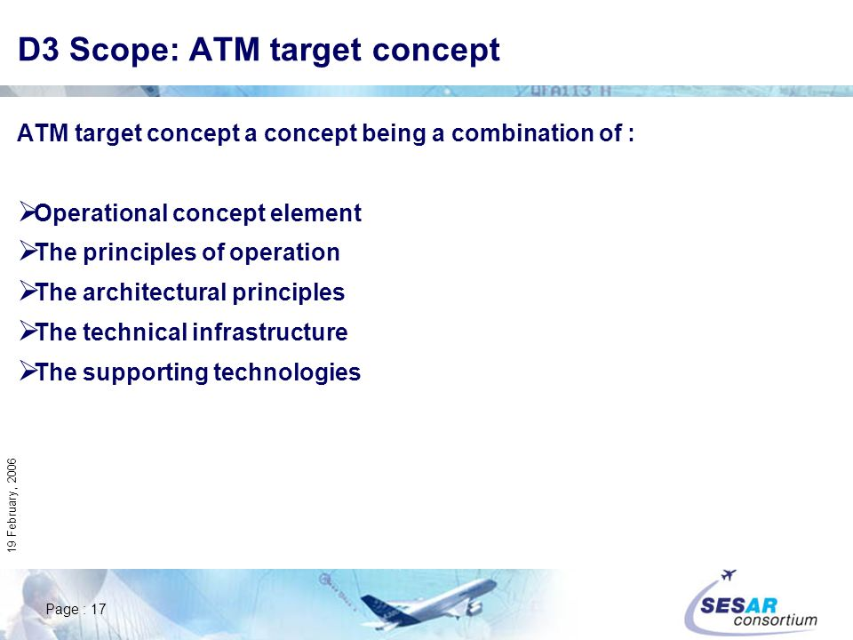 Page : 17 19 February, 2006 D3 Scope: ATM target concept ATM target concept a concept being a combination of : Operational concept element The principles of operation The architectural principles The technical infrastructure The supporting technologies