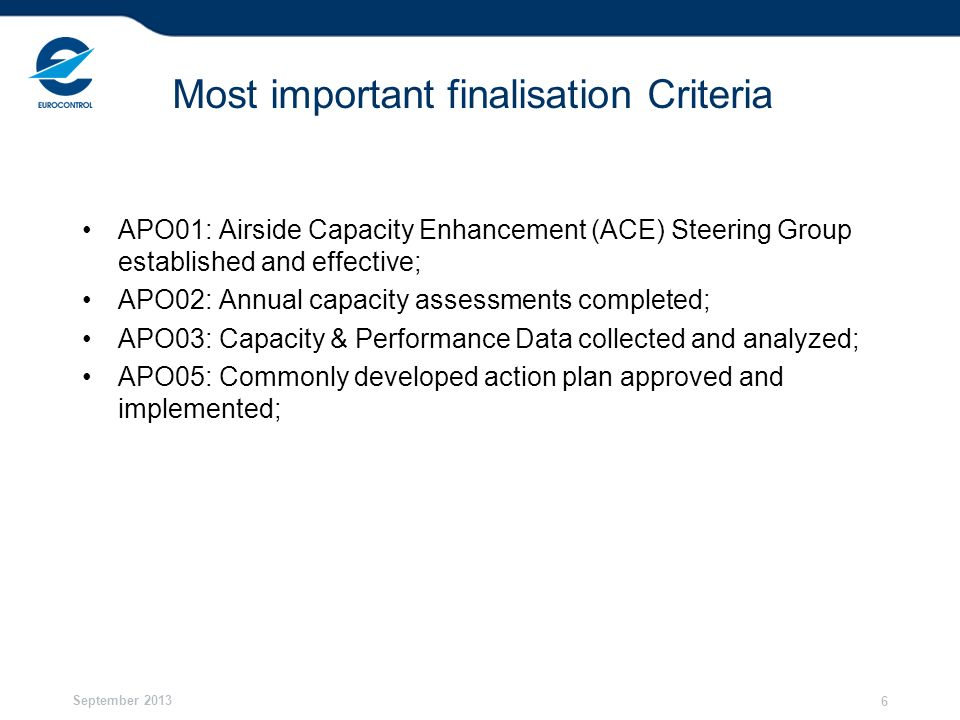 September 2013 6 Most important finalisation Criteria APO01: Airside Capacity Enhancement (ACE) Steering Group established and effective; APO02: Annua