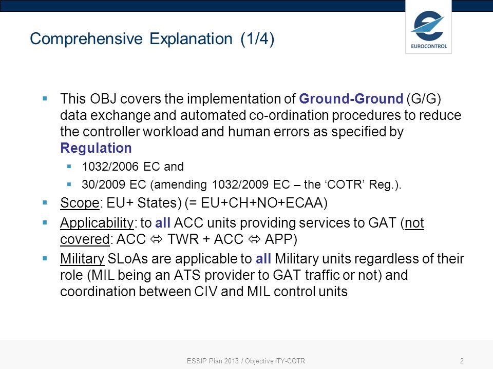 3 Comprehensive Explanation (2/4) EC 1032/2006 mandatory processes to implement OLDI equivalentITY-COTR SLoA – ASP and MIL ITY-COTR timeframe Applicability Notification ProcessABIASP0212-2012EU+ Initial co-ordinationACTASP0312-2012EU+ Revision of CoordinationREVASP0412-2012EU+ Abrogation of CoordinationMACASP0512-2012EU+ Basic Flight DataBFDASP06 MIL01 12-2012EU+ Change to Flight DataCFDASP07 MIL02 12-2012EU+ Safety Assessment -ASP 1012-2012EU+ EC 30/2009 mandatory processes Logon ForwardLOFASP0802-2015EU+ Next Authority NotifiedNANASP0902-2015EU+ Non-mandatory requirements (complementing EC Regulation) Training of ATC Personnel-ASP1102-2015EU+ ESSIP Plan 2013 / Objective ITY-COTR