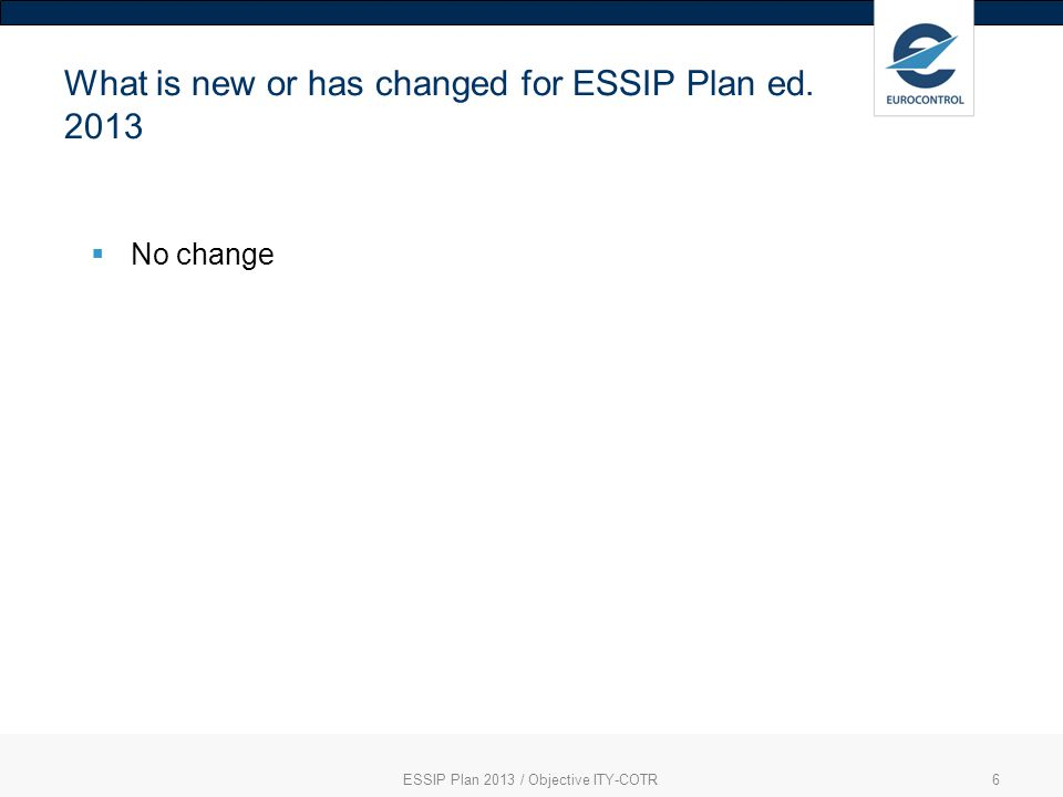 6 What is new or has changed for ESSIP Plan ed No change ESSIP Plan 2013 / Objective ITY-COTR