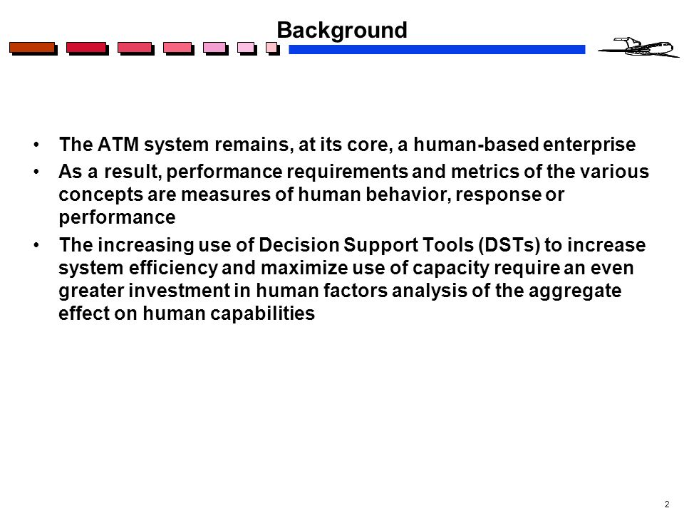 2 Background The ATM system remains, at its core, a human-based enterprise As a result, performance requirements and metrics of the various concepts are measures of human behavior, response or performance The increasing use of Decision Support Tools (DSTs) to increase system efficiency and maximize use of capacity require an even greater investment in human factors analysis of the aggregate effect on human capabilities