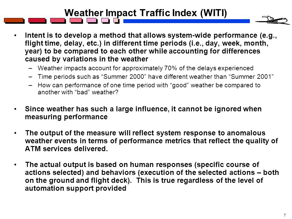 7 Weather Impact Traffic Index (WITI) Intent is to develop a method that allows system-wide performance (e.g., flight time, delay, etc.) in different