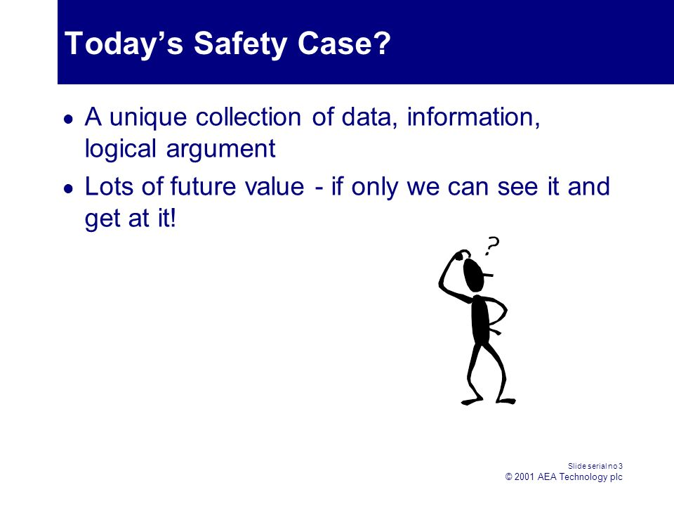 Slide serial no 3 © 2001 AEA Technology plc Todays Safety Case.
