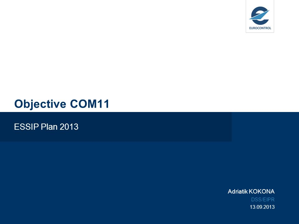 ESSIP Plan 2013 / Objective COM112 Objective COM11 Comprehensive Explanation Link to European ATM Master Plan Most important SLoA(s) Finalisation Criteria and Closed Questions Supporting Material ESSIP Report 2012 Objective Coordinators Analysis, recommendations, tips & tricks Conclusions Links and contacts