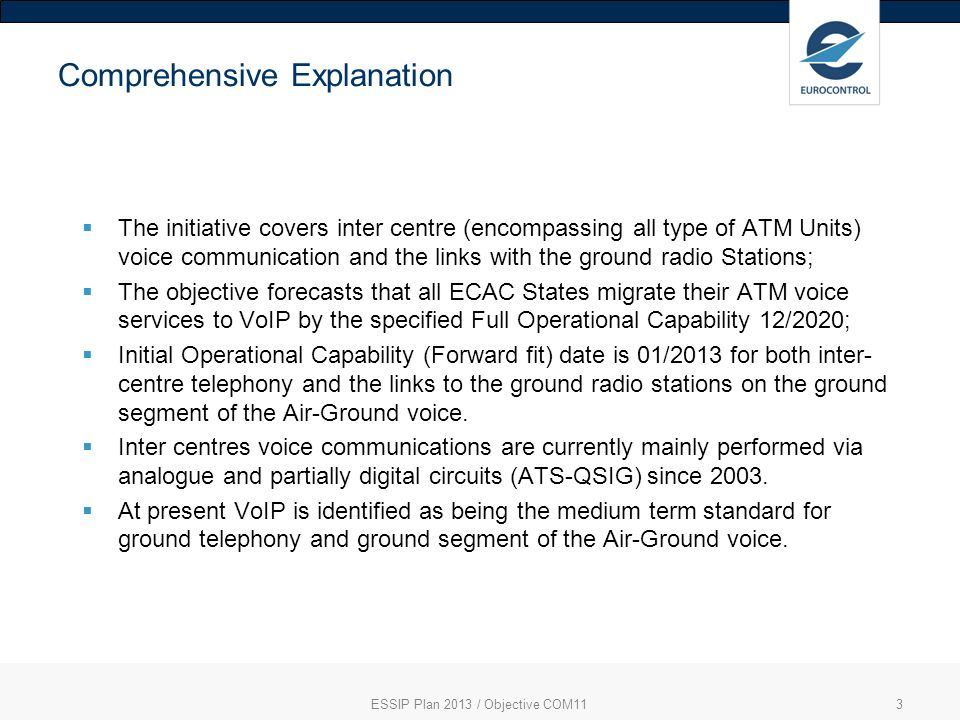 ESSIP Plan 2013 / Objective COM113 Comprehensive Explanation The initiative covers inter centre (encompassing all type of ATM Units) voice communication and the links with the ground radio Stations; The objective forecasts that all ECAC States migrate their ATM voice services to VoIP by the specified Full Operational Capability 12/2020; Initial Operational Capability (Forward fit) date is 01/2013 for both inter- centre telephony and the links to the ground radio stations on the ground segment of the Air-Ground voice.