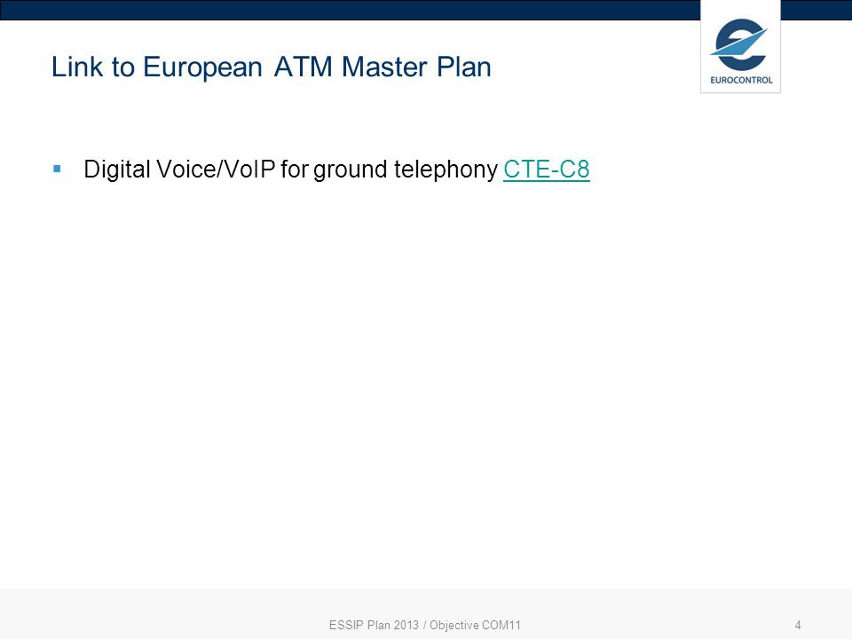 ESSIP Plan 2013 / Objective COM115 Most important SLoA(s) COM11-ASP03 Upgrade and put into service Voice Communication Systems to support VoIP inter-centre telephony (12/2020) COM11-ASP04 Upgrade and put into service Voice Communication Systems to support VoIP links to the ground radio stations (12/2020)