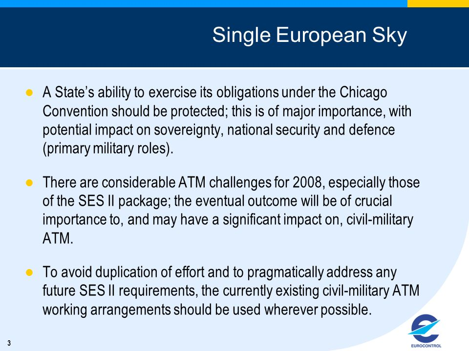 3 Single European Sky A States ability to exercise its obligations under the Chicago Convention should be protected; this is of major importance, with potential impact on sovereignty, national security and defence (primary military roles).