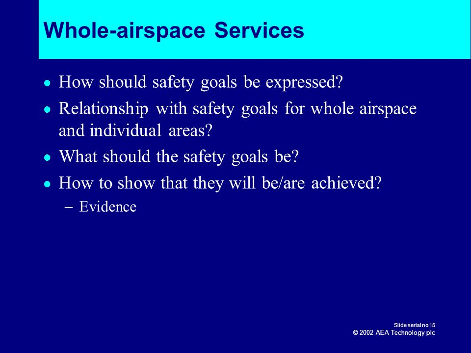 Slide serial no 15 © 2002 AEA Technology plc Whole-airspace Services How should safety goals be expressed? Relationship with safety goals for whole ai