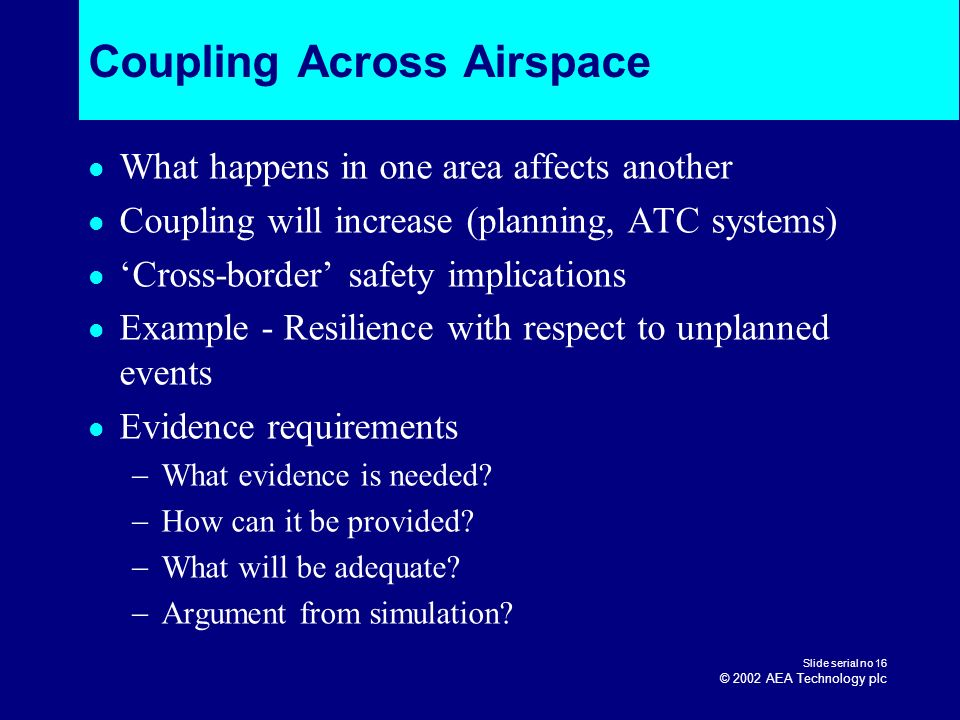 Slide serial no 16 © 2002 AEA Technology plc Coupling Across Airspace What happens in one area affects another Coupling will increase (planning, ATC s