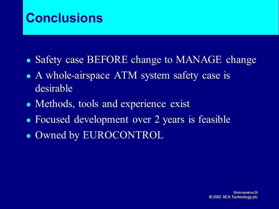 Slide serial no 20 © 2002 AEA Technology plc Conclusions Safety case BEFORE change to MANAGE change A whole-airspace ATM system safety case is desirab