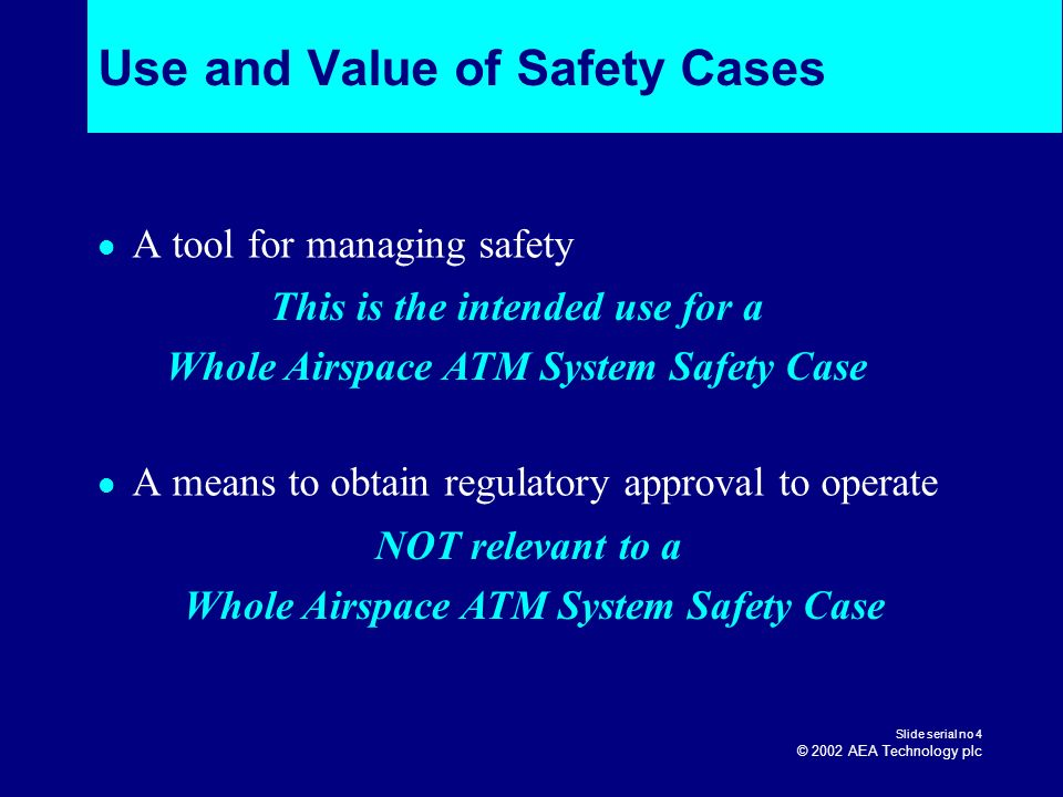 Slide serial no 4 © 2002 AEA Technology plc Use and Value of Safety Cases A tool for managing safety A means to obtain regulatory approval to operate