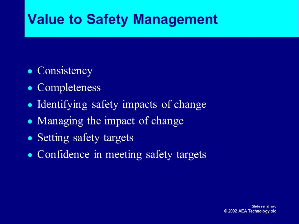 Slide serial no 5 © 2002 AEA Technology plc Value to Safety Management Consistency Completeness Identifying safety impacts of change Managing the impa