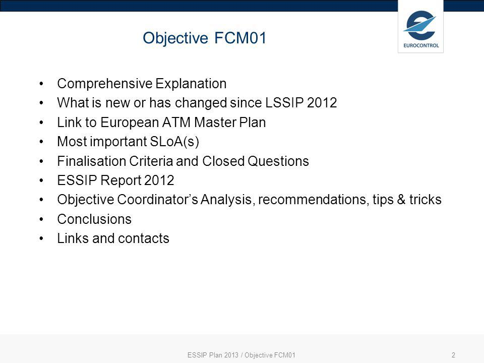 ESSIP Plan 2013 / Objective FCM012 Objective FCM01 Comprehensive Explanation What is new or has changed since LSSIP 2012 Link to European ATM Master Plan Most important SLoA(s) Finalisation Criteria and Closed Questions ESSIP Report 2012 Objective Coordinators Analysis, recommendations, tips & tricks Conclusions Links and contacts