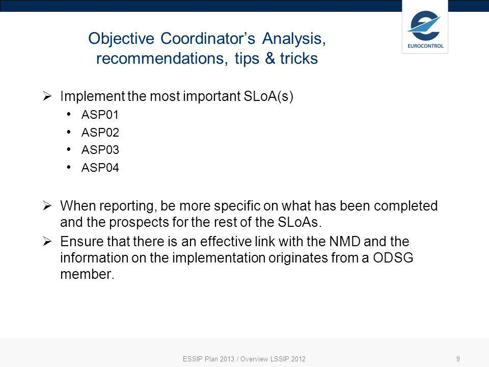 Objective Coordinators Analysis, recommendations, tips & tricks ESSIP Plan 2013 / Overview LSSIP 20129 Implement the most important SLoA(s) ASP01 ASP02 ASP03 ASP04 When reporting, be more specific on what has been completed and the prospects for the rest of the SLoAs.
