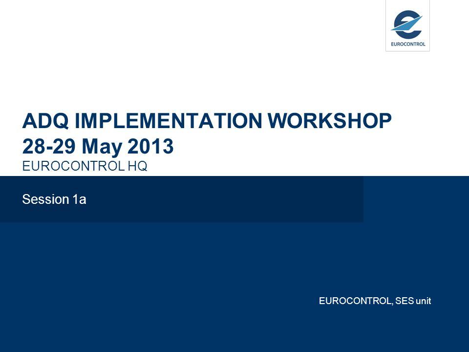 ADQ IMPLEMENTATION WORKSHOP 28-29 May 2013 EUROCONTROL HQ Session 1a EUROCONTROL, SES unit