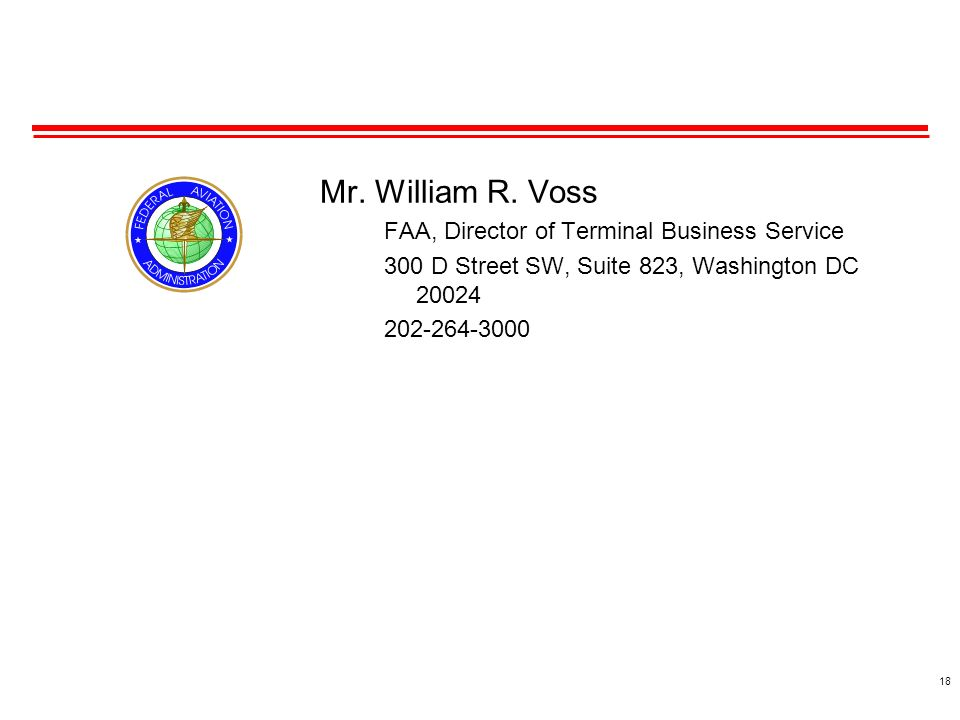 18 Mr. William R. Voss FAA, Director of Terminal Business Service 300 D Street SW, Suite 823, Washington DC 20024 202-264-3000