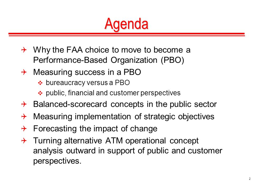 2 Agenda Why the FAA choice to move to become a Performance-Based Organization (PBO) Measuring success in a PBO bureaucracy versus a PBO public, financial and customer perspectives Balanced-scorecard concepts in the public sector Measuring implementation of strategic objectives Forecasting the impact of change Turning alternative ATM operational concept analysis outward in support of public and customer perspectives.
