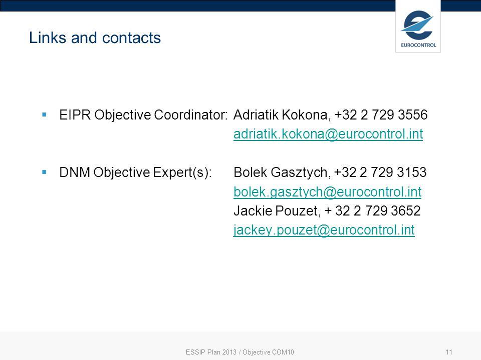 ESSIP Plan 2013 / Objective COM1011 Links and contacts EIPR Objective Coordinator: Adriatik Kokona, +32 2 729 3556 adriatik.kokona@eurocontrol.int DNM Objective Expert(s): Bolek Gasztych, +32 2 729 3153 bolek.gasztych@eurocontrol.int Jackie Pouzet, + 32 2 729 3652 jackey.pouzet@eurocontrol.int