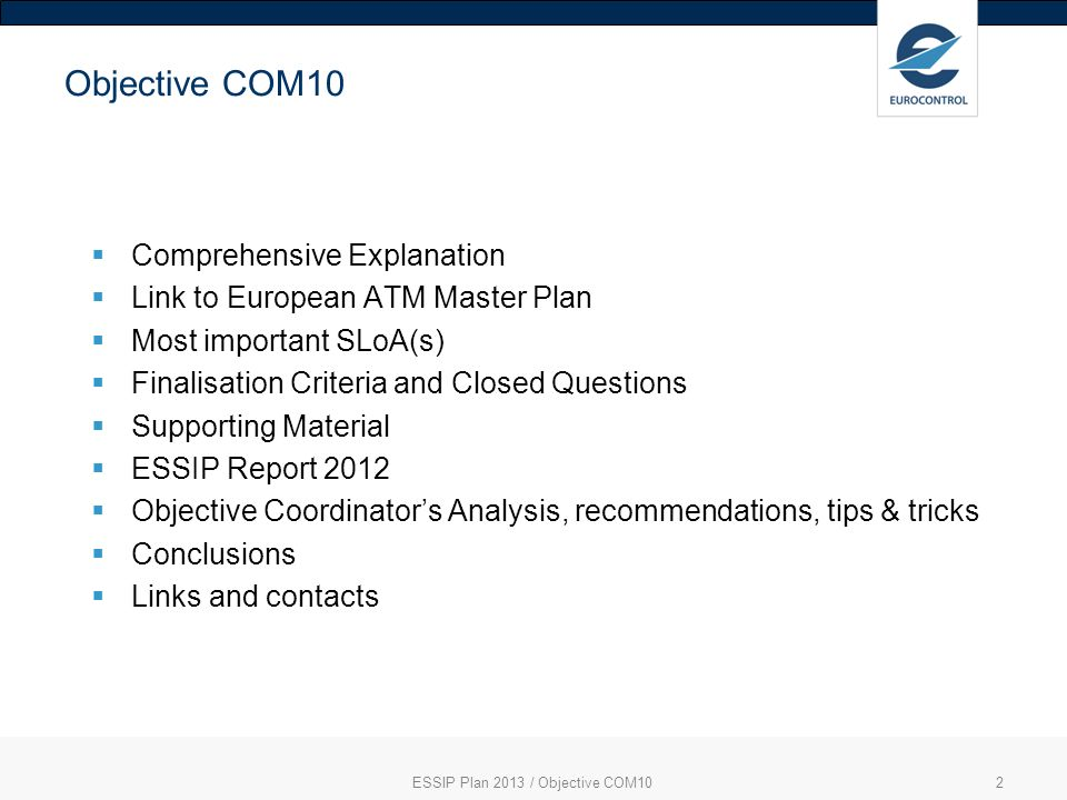 ESSIP Plan 2013 / Objective COM102 Objective COM10 Comprehensive Explanation Link to European ATM Master Plan Most important SLoA(s) Finalisation Criteria and Closed Questions Supporting Material ESSIP Report 2012 Objective Coordinators Analysis, recommendations, tips & tricks Conclusions Links and contacts