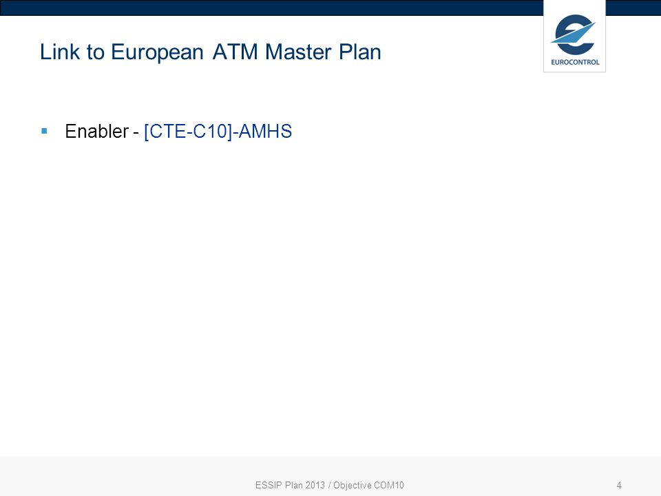 ESSIP Plan 2013 / Objective COM104 Link to European ATM Master Plan Enabler - [CTE-C10]-AMHS