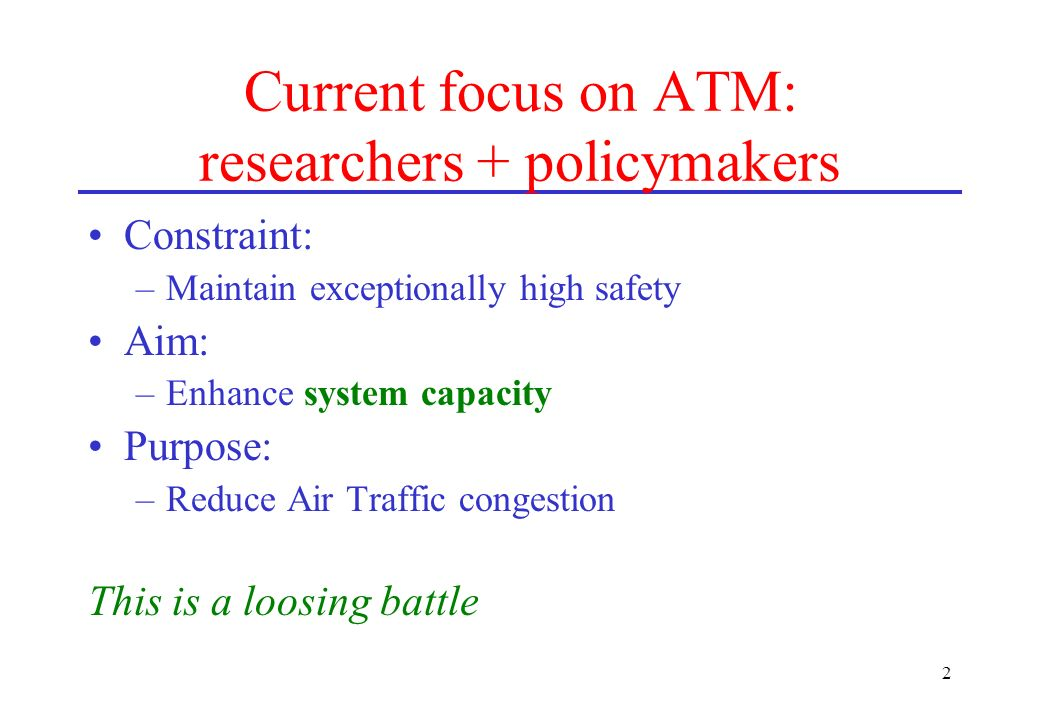 2 Current focus on ATM: researchers + policymakers Constraint: –Maintain exceptionally high safety Aim: –Enhance system capacity Purpose: –Reduce Air