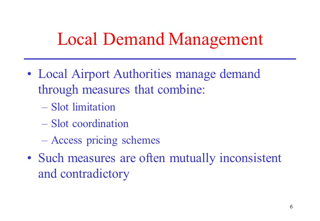 6 Local Demand Management Local Airport Authorities manage demand through measures that combine: –Slot limitation –Slot coordination –Access pricing s