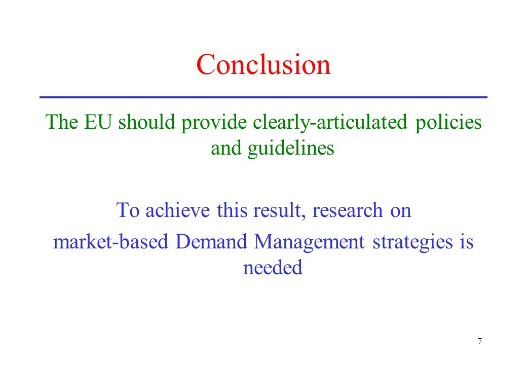 7 Conclusion The EU should provide clearly-articulated policies and guidelines To achieve this result, research on market-based Demand Management stra