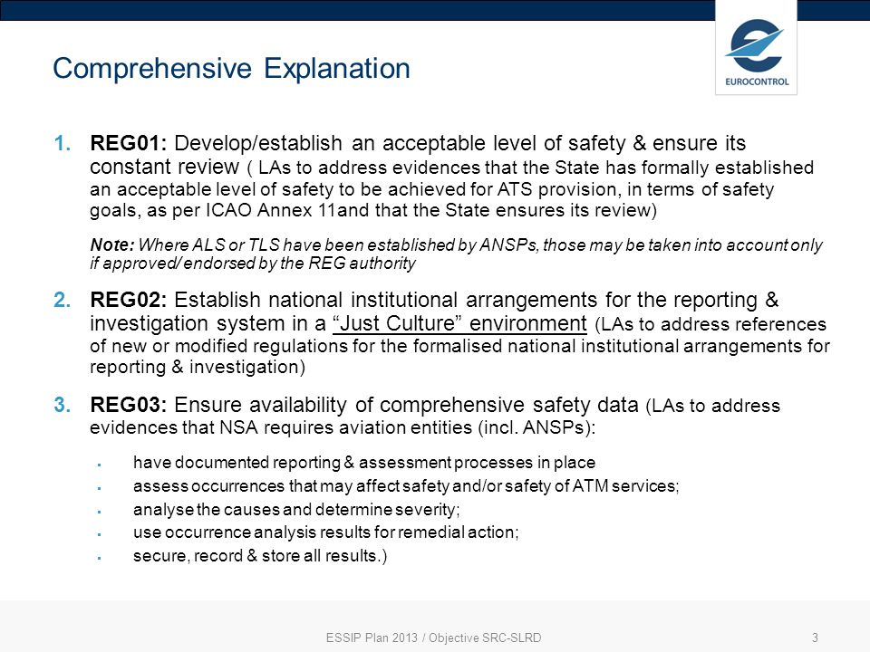 ESSIP Plan 2013 / Objective SRC-SLRD3 Comprehensive Explanation 1.REG01: Develop/establish an acceptable level of safety & ensure its constant review ( LAs to address evidences that the State has formally established an acceptable level of safety to be achieved for ATS provision, in terms of safety goals, as per ICAO Annex 11and that the State ensures its review) Note: Where ALS or TLS have been established by ANSPs, those may be taken into account only if approved/ endorsed by the REG authority 2.REG02: Establish national institutional arrangements for the reporting & investigation system in a Just Culture environment (LAs to address references of new or modified regulations for the formalised national institutional arrangements for reporting & investigation) 3.REG03: Ensure availability of comprehensive safety data (LAs to address evidences that NSA requires aviation entities (incl.