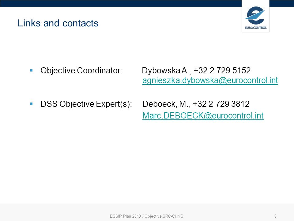 ESSIP Plan 2013 / Objective SRC-CHNG9 Links and contacts Objective Coordinator: Dybowska A., +32 2 729 5152 agnieszka.dybowska@eurocontrol.intagnieszka.dybowska@eurocontrol.int DSS Objective Expert(s): Deboeck, M., +32 2 729 3812 Marc.DEBOECK@eurocontrol.int