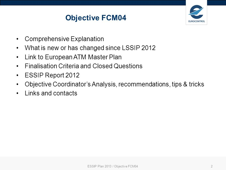 ESSIP Plan 2013 / Objective FCM042 Objective FCM04 Comprehensive Explanation What is new or has changed since LSSIP 2012 Link to European ATM Master Plan Finalisation Criteria and Closed Questions ESSIP Report 2012 Objective Coordinators Analysis, recommendations, tips & tricks Links and contacts