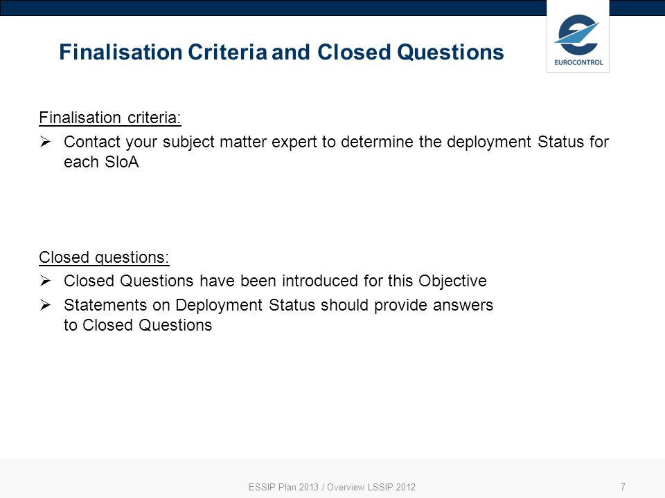 Finalisation Criteria and Closed Questions ESSIP Plan 2013 / Overview LSSIP 20127 Finalisation criteria: Contact your subject matter expert to determine the deployment Status for each SloA Closed questions: Closed Questions have been introduced for this Objective Statements on Deployment Status should provide answers to Closed Questions