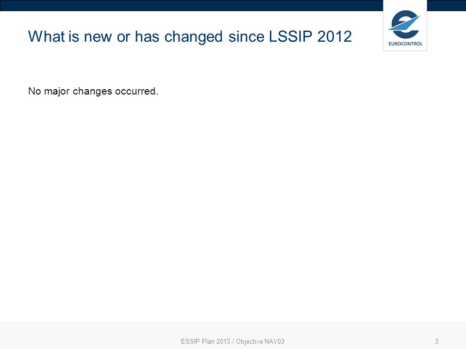ESSIP Plan 2013 / Objective NAV033 What is new or has changed since LSSIP 2012 No major changes occurred.