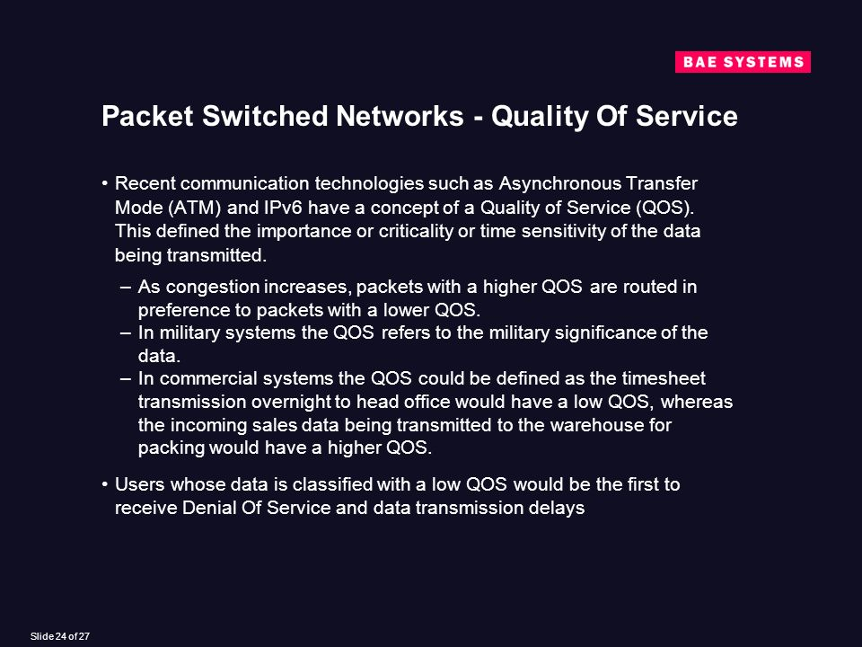 Slide 24 of 27 Packet Switched Networks - Quality Of Service Recent communication technologies such as Asynchronous Transfer Mode (ATM) and IPv6 have a concept of a Quality of Service (QOS).